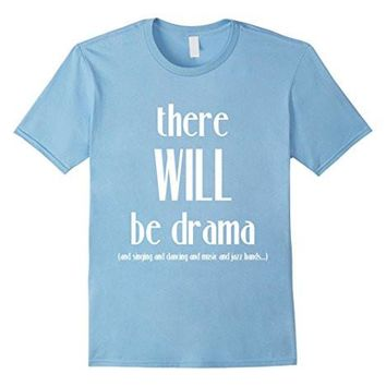 There Will Be Drama, Singing, Dancing  Funny Theater Shirt