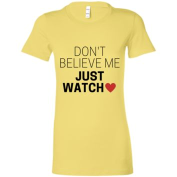 Don't Believe Me Just Watch Ladies' Favorite T-Shirt