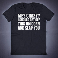 Me Crazy I Should Get Off This Unicorn And Slap You Sarcastic T Shirt Slogan Tee - Funny Clothing Anti Social Sassy Shirt Sarcasm Shirt