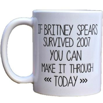 Coffee Mug, If Britney Spears Survived 2007 You Can Make It Through Today, Celebrity Mug, Gag Gift, Funny Mug, Ceramic Mug (Colo
