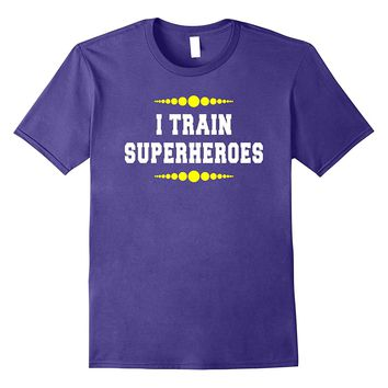 I Train Superheroes Funny Be A Hero Shirt for Amazing People