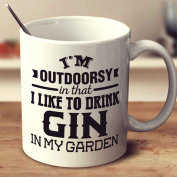 I'm Outdoorsy In That I Like To Drink Gin In My Garden