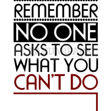 Remember, No One Asks To See What You Can't Do, Inspirational Life Quote Art , Words Of Wisdom Art, Words to Live By, Motivational Print