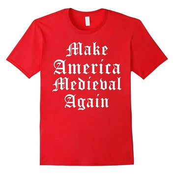 Make America Medieval Again Funny Ren Faire T-Shirt