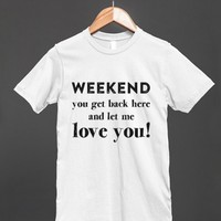 Weekend You Get Back Here And Let Me Love You! Funny Shirt for women and men