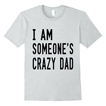 I Am Someone's Crazy Dad T-Shirt - Funny Family Shirts