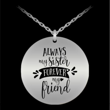 ALWAYS MY SISTER FOREVER MY FRIEND * Unique Gift for Sisters * Laser Engraved Pendant Necklace - Stainless Steel