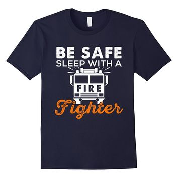 Funny Firefighter T Shirt - Be Safe Sleep With a Firefighter