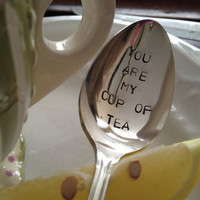 You Are My Cup Of Tea  - Hand Stamped Vintage Spoon for tea lovers
