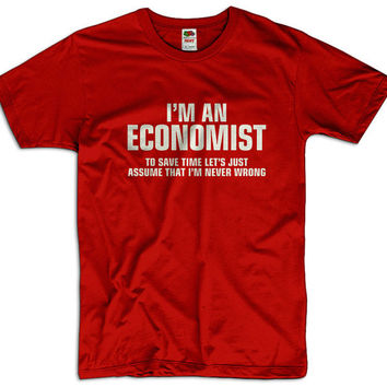 I'm An Economist To Save Time Lets Assume That I'm Never Wrong Men Women Funny Joke T shirt Tee Gift Present