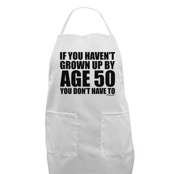 If You Haven't Grown Up By Age 50 Adult Apron by TooLoud