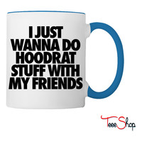 I Just Wanna Do Hoodrat Stuff With My Friends Coffee & Tea Mug