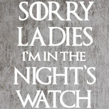 Sorry Ladies I am in the Night's Watch tshirt