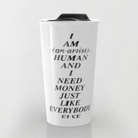 I AM HUMAN AND I NEED MONEY JUST LIKE EVERYBODY ELSE DOES Travel Mug by WASTED RITA | Society6