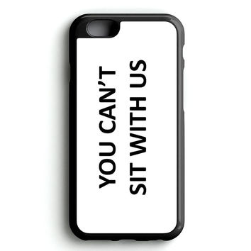 YOU CAN'T SIT WITH US iPhone 4s iphone 5s iphone 5c iphone 6 Plus Case | iPod Touch 4 iPod Touch 5 Case