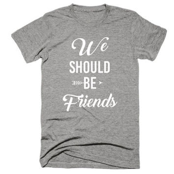 We should be friends, Unisex, soft t-shirt, gift, festival, concert, funny, miranda, country music, song lyrics, country song, girls trip
