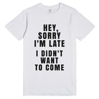 Hey, Sorry I'm Late. I Didn't Want To Come. T-shirt-White T-Shirt
