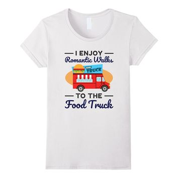 I Enjoy Romantic Walks To The Food Truck Funny T-Shirt