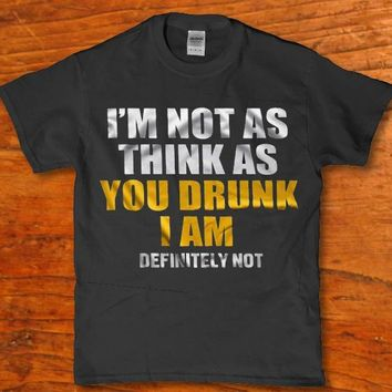 I'm not as think as you Drunk i am definitely not - Drinking unisex adult t-shirt