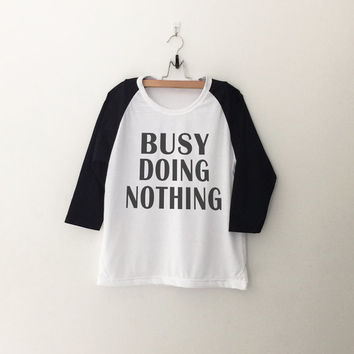 Busy doing nothing T Shirt for womens girls teens unisex grunge tumblr instagram blogger punk dope swag hype hipster gifts