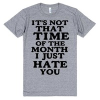 IT'S NOT THAT TIME OF THE MONTH I JUST HATE YOU | T-Shirt | SKREENED