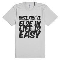 Once you've wrestled, everything else in life is easy-T-Shirt