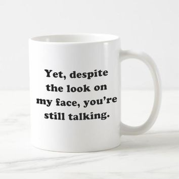 """Yet, Despite The Look On My Face You're Still Talking."" Coffee Mug"