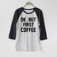 Ok But First Coffee Shirt Baseball Raglan Shirt Tee TShirt