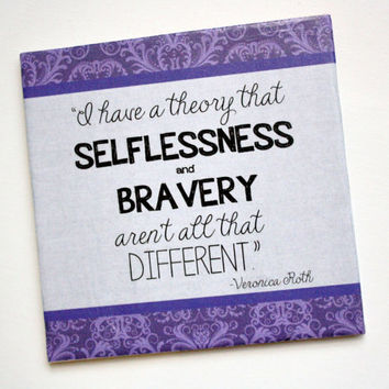 "Veronica Roth, Divergent quote decorative tile.. ""I have a theory that selflessness and bravery..."""