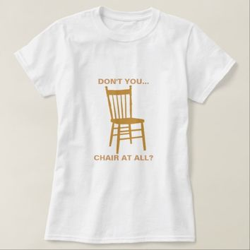 Don't You Chair At All T-Shirt