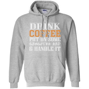 Drink some Coffee Put on Some Gangster Rap-Handle It  Pullover Hoodie 8 oz