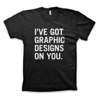 """""""I've got graphic designs on you"""" T-Shirt"""