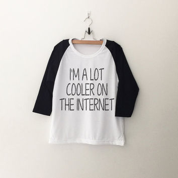 I'm a lot cooler on the internet sweatshirt T-Shirt tee womens girls teens unisex grunge tumblr quote slogan instagram blogger hipster gifts