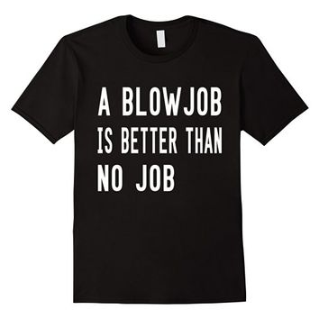 A Blowjob Is Better Than No Job T-Shirt - Funny Tees