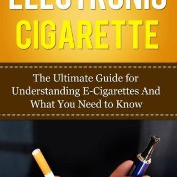 Electronic Cigarette: The Ultimate Guide for Understanding E-Cigarettes And What You Need To Know (Vaping Pen, Electronic Hookah, E-Hookah, E-Liquid, Alternative, Juice, G-Pen, Starter Kit)