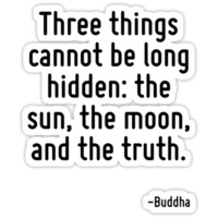 Three things cannot be long hidden: the sun, the moon, and the truth.