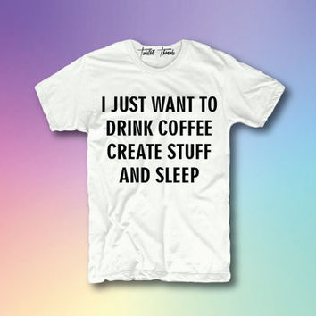 I just want to drink coffee create stuff and sleep unisex t-shirt - crewneck pullover sweatshirt - XS/S/M/L/XL