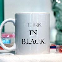 I think in black - Ceramic coffee mug - funny sayings