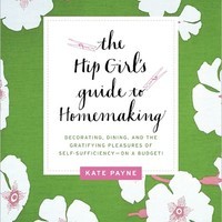 The Hip Girl's Guide to Homemaking: Decorating, Dining, and the Gratifying Pleasures of Self-Sufficiency--on a Budget!