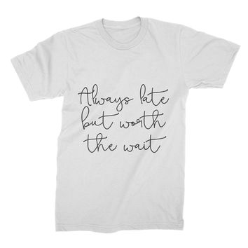 Always Late But Worth The Wait T Shirt Always Late But Worth The Wait Shirt