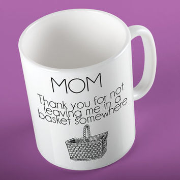 MOM Thank You For Not Leaving Me In A Basket Somewhere Ceramic Coffee 11 oz. Mug