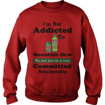 I'm not addicted to Mountain Dew we are just in a very committed relationship Sweatshirt Unisex