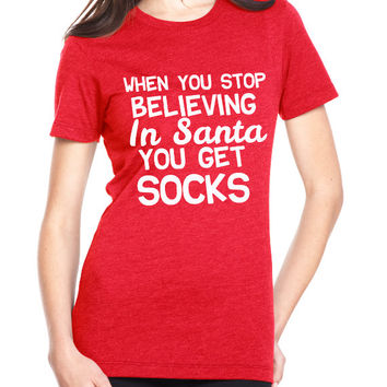 Women's T-Shirt. When you stop believing in santa you get socks. Christmas T-Shirt. Holiday T-Shirt. Holiday Shirt. Christmas Shirt. X-Mas