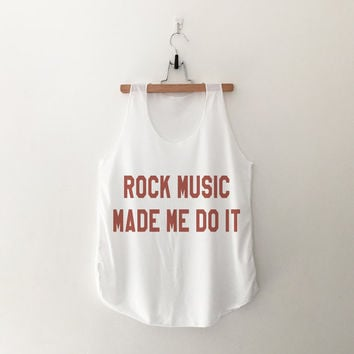Rock music made me do it tank tops womens girls teens unisex grunge tumblr instagram blogger pinterest outfit punk hipster swag dope gifts