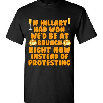 If Hillary Had Won We'd Be at Brunch Right Now Instead of Protesting T-Shirt