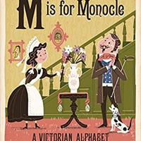 M Is for Monocle: A Victorian Alphabet Board book – March 1, 2016