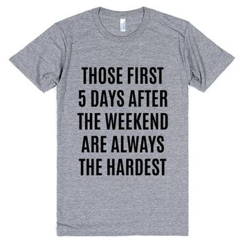 Those first 5 days after the weekend are always the hardest T-Shirt