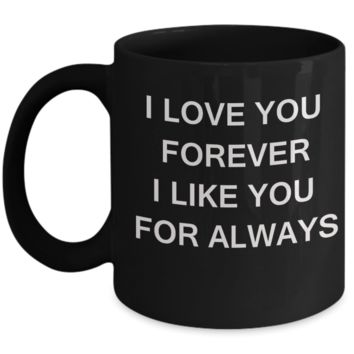 I Love You Forever I Like You for Always-Porcelain Black Funny Coffee Mug & Gift Mugs 11 OZ