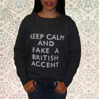 Keep Calm and Fake a British Accent pullover by heartfeltbymelissa