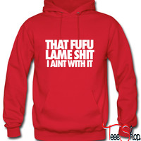 That Fufu Lame Shit I Aint With It Hoodie